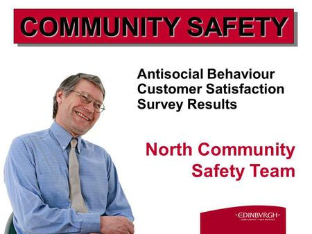 Antisocial Behaviour Customer Satisfaction Survey Results North Community Safety Team COMMUNITY SAFETY.