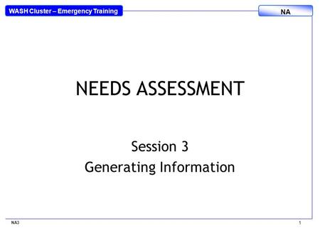 WASH Cluster – Emergency Training NA NEEDS ASSESSMENT Session 3 Generating Information NA3 1.