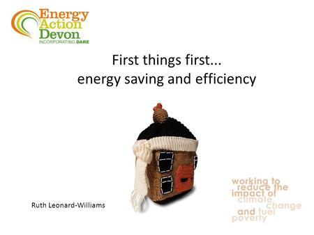 Ruth Leonard-Williams First things first... energy saving and efficiency.