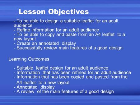 Lesson Objectives - To be able to design a suitable leaflet for an adult audience - Refine information for an adult audience - To be able to copy and paste.