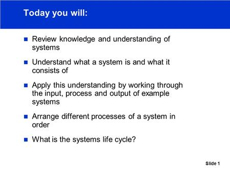 Slide 1 Today you will: Review knowledge and understanding of systems Understand what a system is and what it consists of Apply this understanding by working.