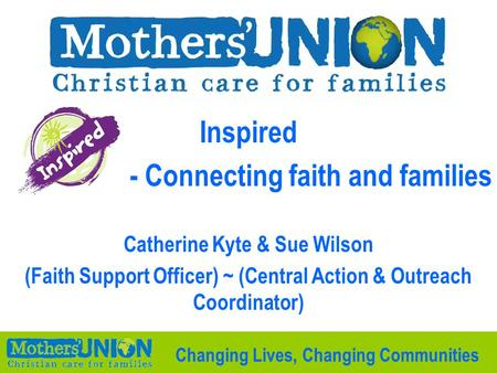 Inspired - Connecting faith and families Catherine Kyte & Sue Wilson (Faith Support Officer) ~ (Central Action & Outreach Coordinator) Changing Lives,