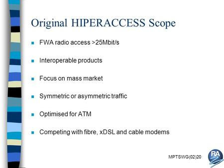 MPTSWG(02)20 Original HIPERACCESS Scope n FWA radio access >25Mbit/s n Interoperable products n Focus on mass market n Symmetric or asymmetric traffic.