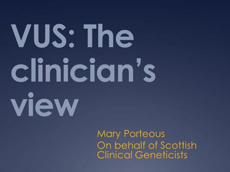VUS: The clinician's view Mary Porteous On behalf of Scottish Clinical Geneticists.