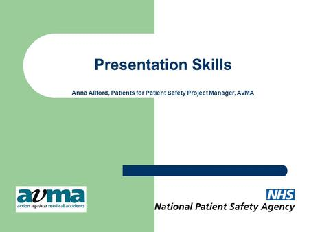Presentation Skills Anna Allford, Patients for Patient Safety Project Manager, AvMA.