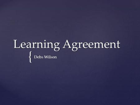 { Learning Agreement Debs Wilson.  A Learning Agreement (LA) is an opportunity for you to reflect upon your goals for this course as well as your goals.