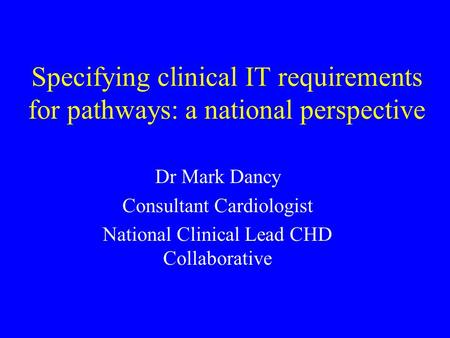 Specifying clinical IT requirements for pathways: a national perspective Dr Mark Dancy Consultant Cardiologist National Clinical Lead CHD Collaborative.