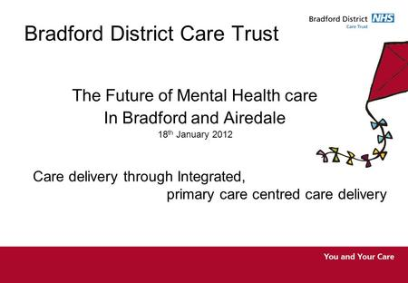 Bradford District Care Trust The Future of Mental Health care In Bradford and Airedale 18 th January 2012 Care delivery through Integrated, primary care.