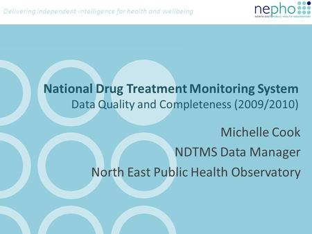 Delivering independent intelligence for health and wellbeing National Drug Treatment Monitoring System Data Quality and Completeness (2009/2010) Michelle.