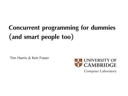 Concurrent programming for dummies (and smart people too) Tim Harris & Keir Fraser.