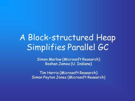 A Block-structured Heap Simplifies Parallel GC Simon Marlow (Microsoft Research) Roshan James (U. Indiana) Tim Harris (Microsoft Research) Simon Peyton.