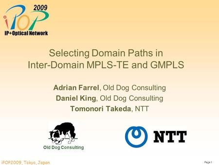 Page 1 iPOP2009, Tokyo, Japan Selecting Domain Paths in Inter-Domain MPLS-TE and GMPLS Adrian Farrel, Old Dog Consulting Daniel King, Old Dog Consulting.