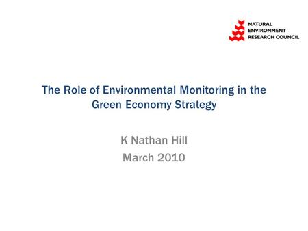 The Role of Environmental Monitoring in the Green Economy Strategy K Nathan Hill March 2010.
