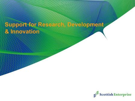 Support for Research, Development & Innovation. Innovation in Scotland Scottish Government Economic Strategy Public Sector - Working Together SE's Innovation.