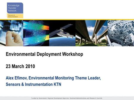 Environmental Deployment Workshop 23 March 2010 Alex Efimov, Environmental Monitoring Theme Leader, Sensors & Instrumentation KTN.