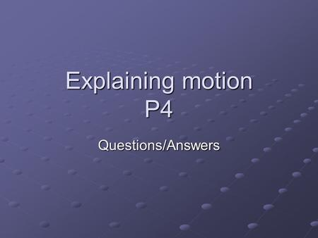 Explaining motion P4 Questions/Answers. Question 1 What is the name used to describe a pair of forces?