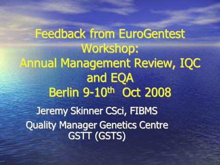 Feedback from EuroGentest Workshop: Annual Management Review, IQC and EQA Berlin 9-10 th Oct 2008 Jeremy Skinner CSci, FIBMS Quality Manager Genetics Centre.
