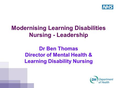Modernising Learning Disabilities Nursing - Leadership Dr Ben Thomas Director of Mental Health & Learning Disability Nursing.