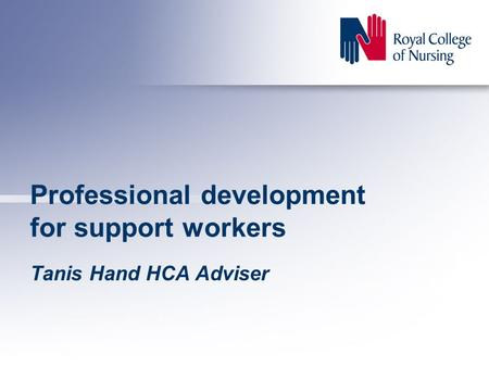 Professional development for support workers Tanis Hand HCA Adviser.