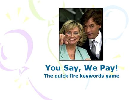 You Say, We Pay! The quick fire keywords game Rules Choose a student to sit with their back to the whiteboard. There are 10 key words to define in 1.
