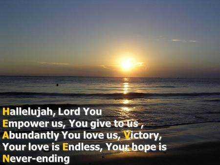 Hallelujah, Lord You Empower us, You give to us , Abundantly You love us, Victory, Your love is Endless, Your hope is Never-ending.