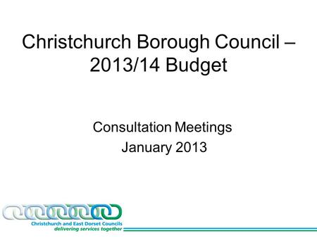 Christchurch Borough Council – 2013/14 Budget Consultation Meetings January 2013.
