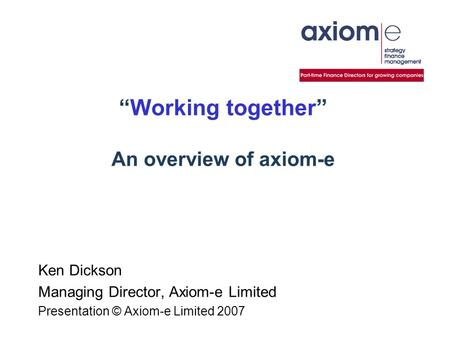 """Working together"" An overview of axiom-e Ken Dickson Managing Director, Axiom-e Limited Presentation © Axiom-e Limited 2007."
