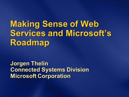 Making Sense of Web Services and Microsoft's Roadmap Jorgen Thelin Connected Systems Division Microsoft Corporation.