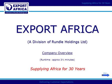 Delivering Customer Expectations Supplying Africa for 30 Years EXPORT AFRICA (A Division of Rundle Holdings Ltd) Company Overview (Runtime : approx 3½.