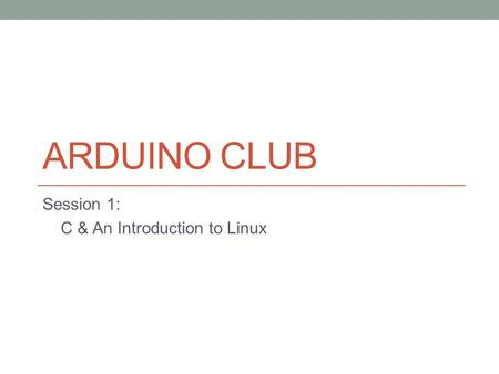 ARDUINO CLUB Session 1: C & An Introduction to Linux.