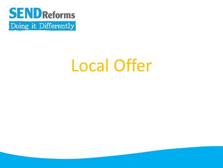 Local Offer. From September 2014 every Local Authority will be required to publish information about services they expect to be available in their area.