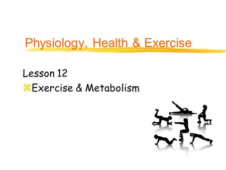 Physiology, Health & Exercise Lesson 12 zExercise & Metabolism.