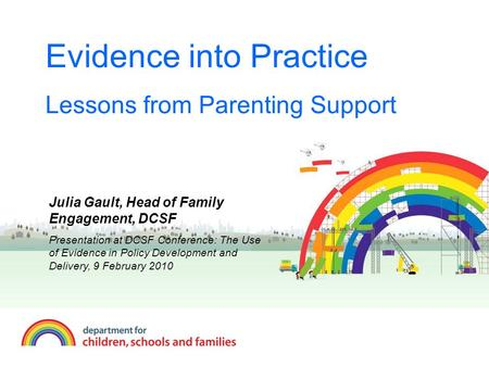 Evidence into Practice Lessons from Parenting Support Julia Gault, Head of Family Engagement, DCSF Presentation at DCSF Conference: The Use of Evidence.