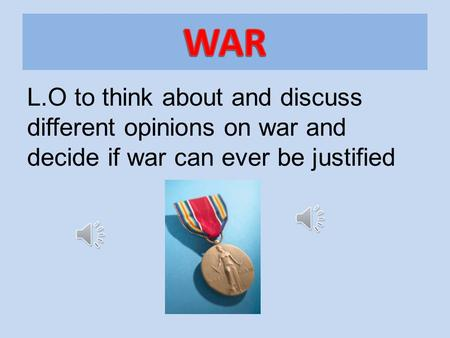 L.O to think about and discuss different opinions on war and decide if war can ever be justified.