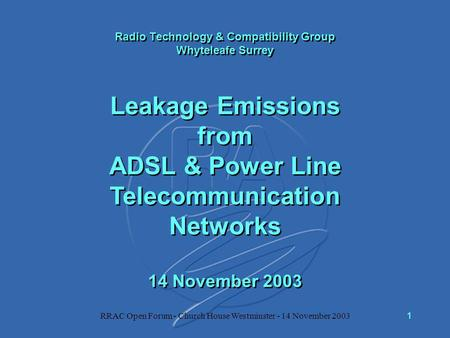 RRAC Open Forum - Church House Westminster - 14 November 20031 Radio Technology & Compatibility Group Whyteleafe Surrey Leakage Emissions from ADSL & Power.