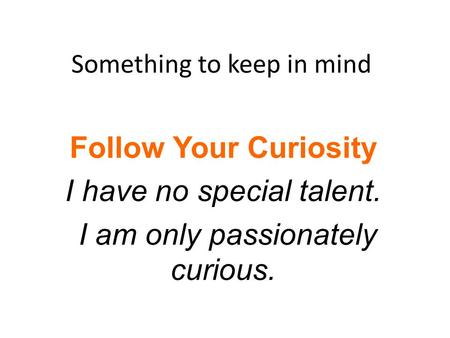 Something to keep in mind Follow Your Curiosity I have no special talent. I am only passionately curious.
