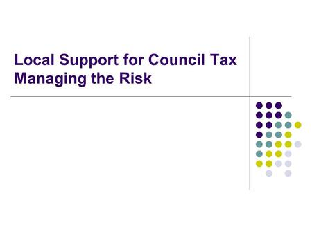 Local Support for Council Tax Managing the Risk. The Risks of Localisation Irrespective of the £500m cut, the total sum of government funding for the.
