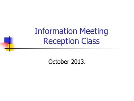 Information Meeting Reception Class October 2013..