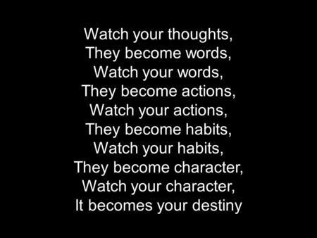 Making learning Irresistible Tom Robson Watch your thoughts, They become words, Watch your words, They become actions, Watch your actions, They become.