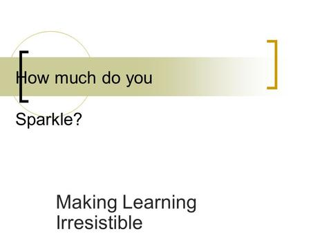 Making Learning Irresistible How much do you Sparkle?