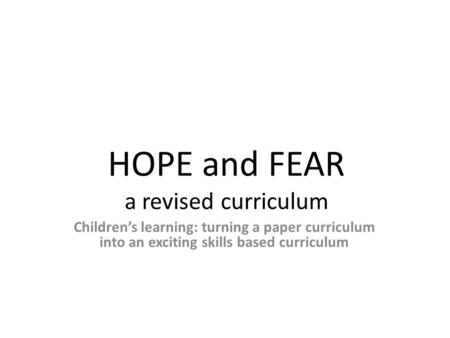 HOPE and FEAR a revised curriculum Children's learning: turning a paper curriculum into an exciting skills based curriculum.