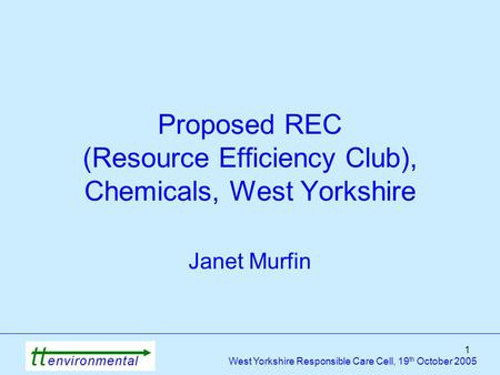 1 West Yorkshire Responsible Care Cell, 19 th October 2005 Proposed REC (Resource Efficiency Club), Chemicals, West Yorkshire Janet Murfin.