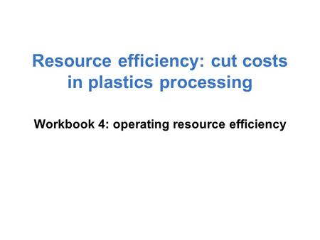Resource efficiency: cut costs in plastics processing Workbook 4: operating resource efficiency.