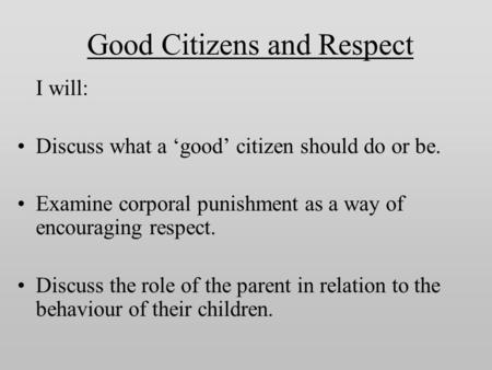 Good Citizens and Respect I will: Discuss what a 'good' citizen should do or be. Examine corporal punishment as a way of encouraging respect. Discuss the.