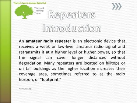 An amateur radio repeater is an electronic device that receives a weak or low-level amateur radio signal and retransmits it at a higher level or higher.