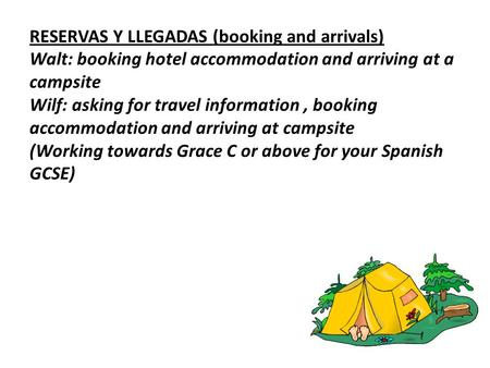 RESERVAS Y LLEGADAS (booking and arrivals) Walt: booking hotel accommodation and arriving at a campsite Wilf: asking for travel information, booking accommodation.