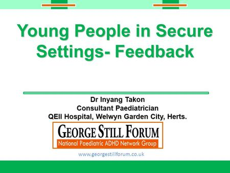 Young People in Secure Settings- Feedback Dr Inyang Takon Consultant Paediatrician QEII Hospital, Welwyn Garden City, Herts. www.georgestillforum.co.uk.