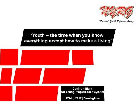 Getting It Right for Young People in Employment 17 May 2012 | Birmingham 'Youth – the time when you know everything except how to make a living'