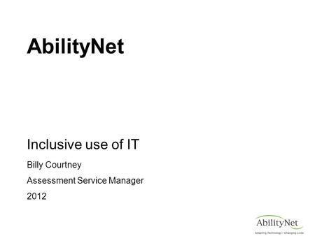 AbilityNet Inclusive use of IT Billy Courtney Assessment Service Manager 2012.