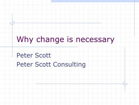 Why change is necessary Peter Scott Peter Scott Consulting.